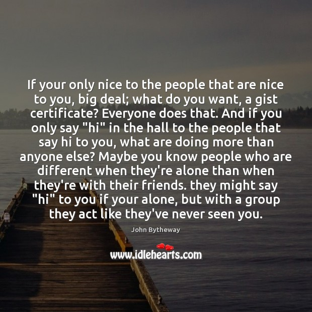 Image, If your only nice to the people that are nice to you,