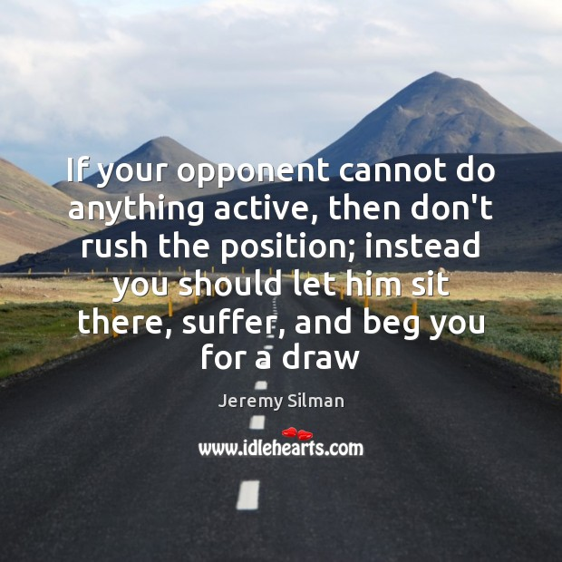 If your opponent cannot do anything active, then don't rush the position; Image