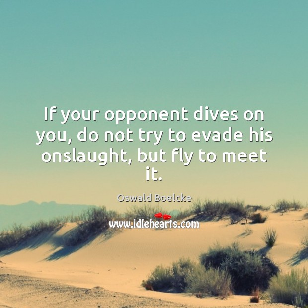 If your opponent dives on you, do not try to evade his onslaught, but fly to meet it. Image