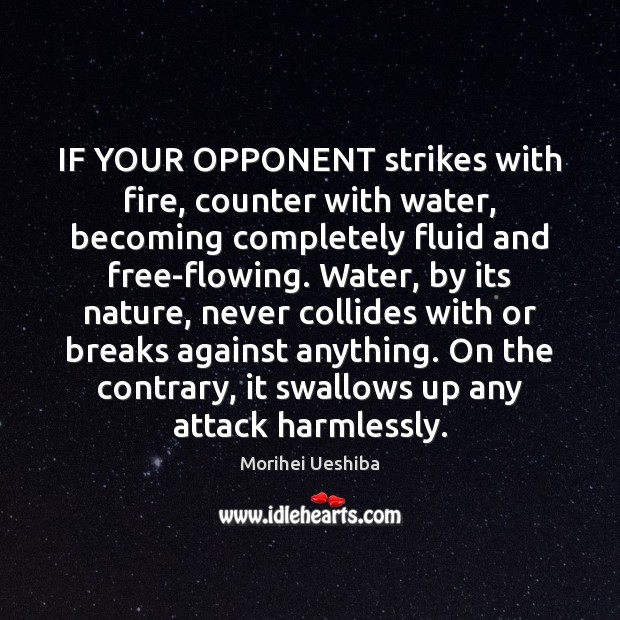 IF YOUR OPPONENT strikes with fire, counter with water, becoming completely fluid Morihei Ueshiba Picture Quote