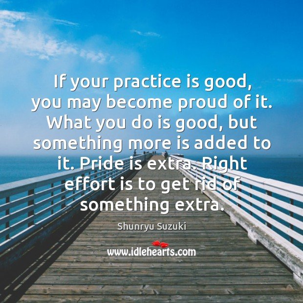 If your practice is good, you may become proud of it. What Shunryu Suzuki Picture Quote