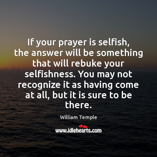 If your prayer is selfish, the answer will be something that will William Temple Picture Quote