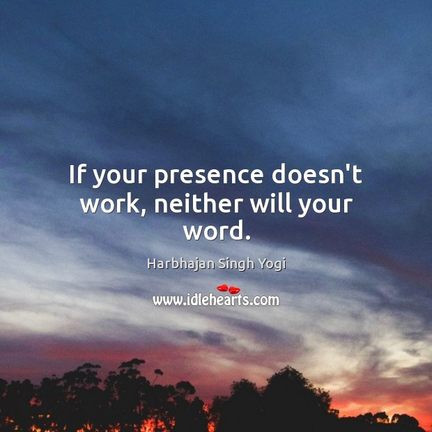 If your presence doesn't work, neither will your word. Harbhajan Singh Yogi Picture Quote
