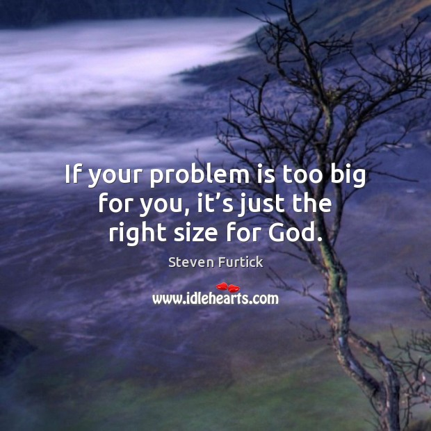 If your problem is too big for you, it's just the right size for God. Steven Furtick Picture Quote