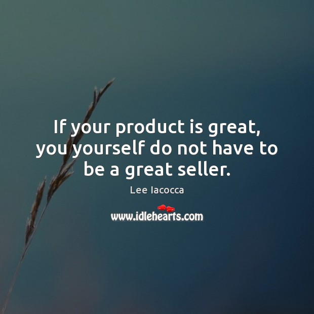 If your product is great, you yourself do not have to be a great seller. Lee Iacocca Picture Quote