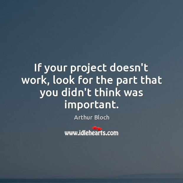 If your project doesn't work, look for the part that you didn't think was important. Image
