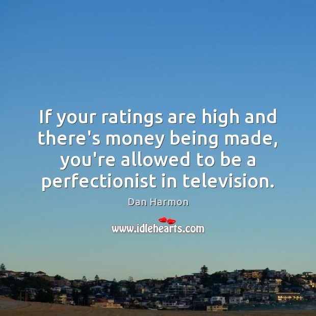 If your ratings are high and there's money being made, you're allowed Dan Harmon Picture Quote