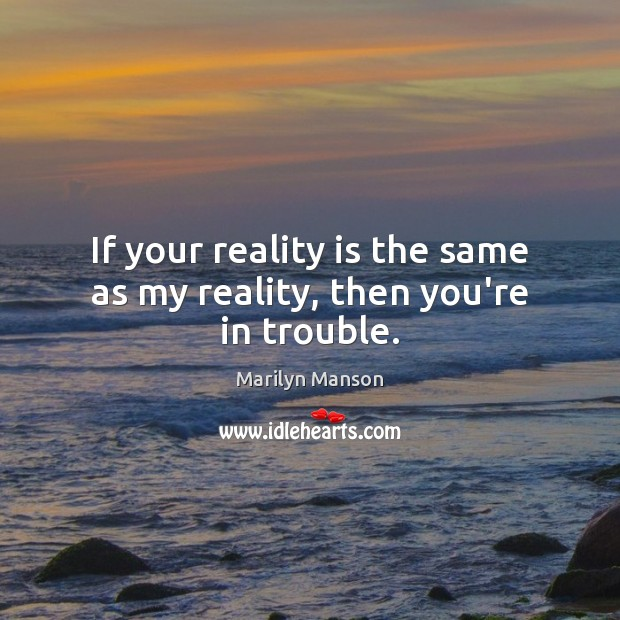 Image, If your reality is the same as my reality, then you're in trouble.