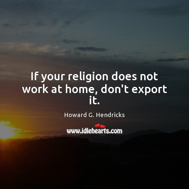If your religion does not work at home, don't export it. Howard G. Hendricks Picture Quote