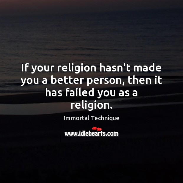If your religion hasn't made you a better person, then it has failed you as a religion. Immortal Technique Picture Quote