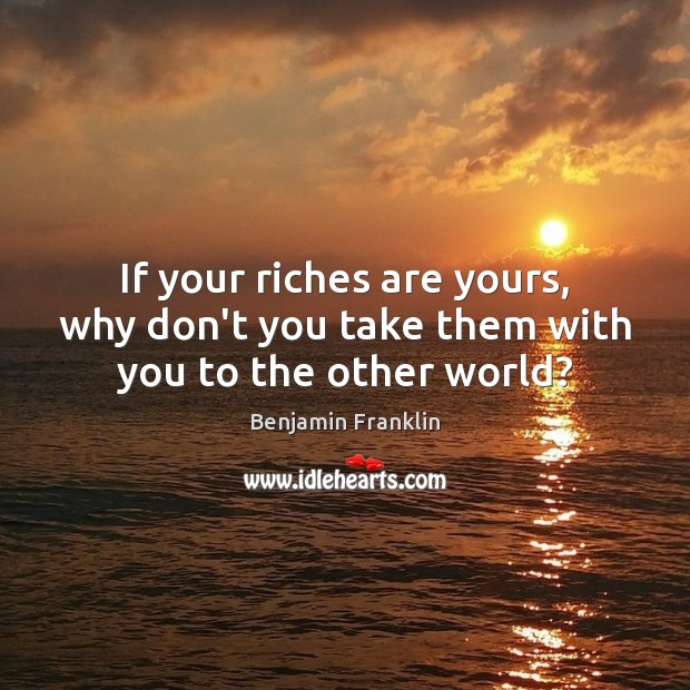 Image, If your riches are yours, why don't you take them with you to the other world?