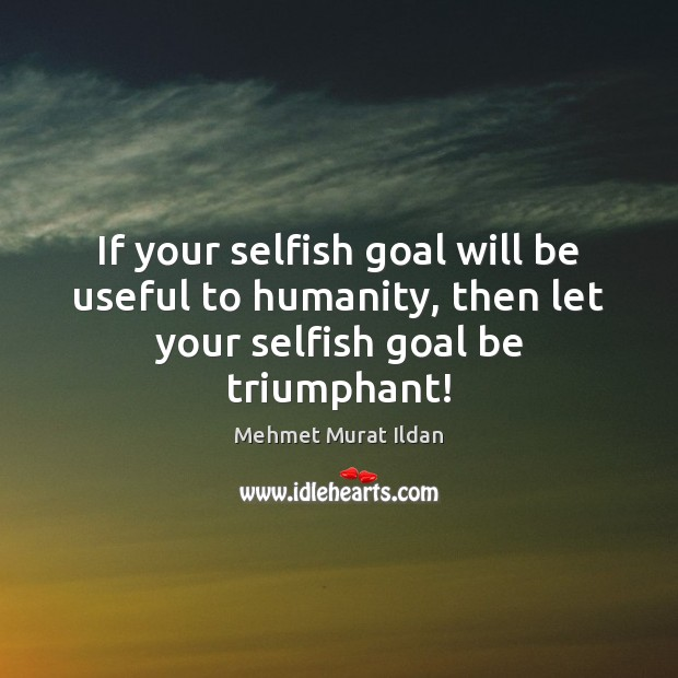 If your selfish goal will be useful to humanity, then let your selfish goal be triumphant! Mehmet Murat Ildan Picture Quote