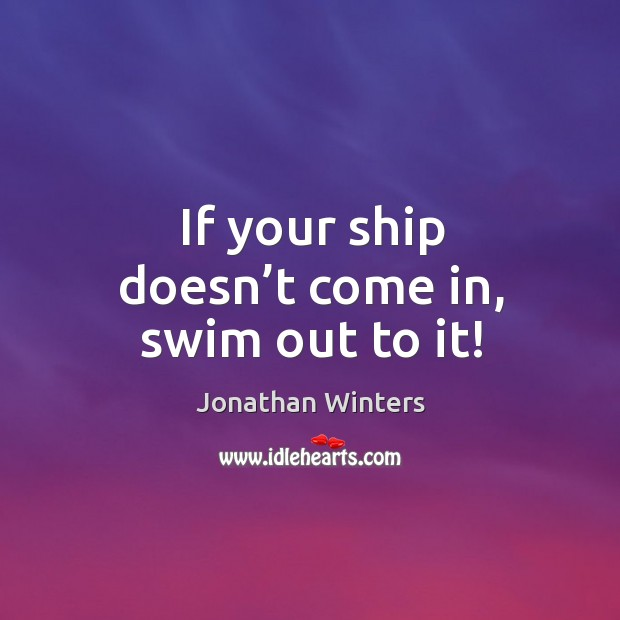 If your ship doesn't come in, swim out to it! Image