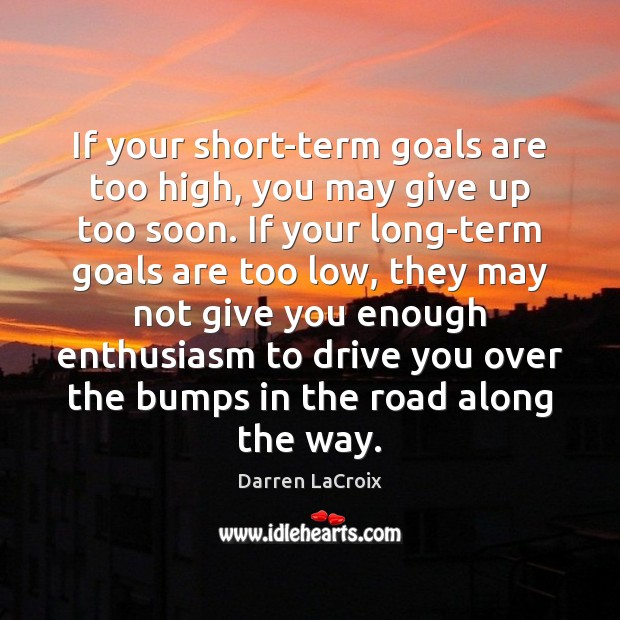 If your short-term goals are too high, you may give up too Darren LaCroix Picture Quote