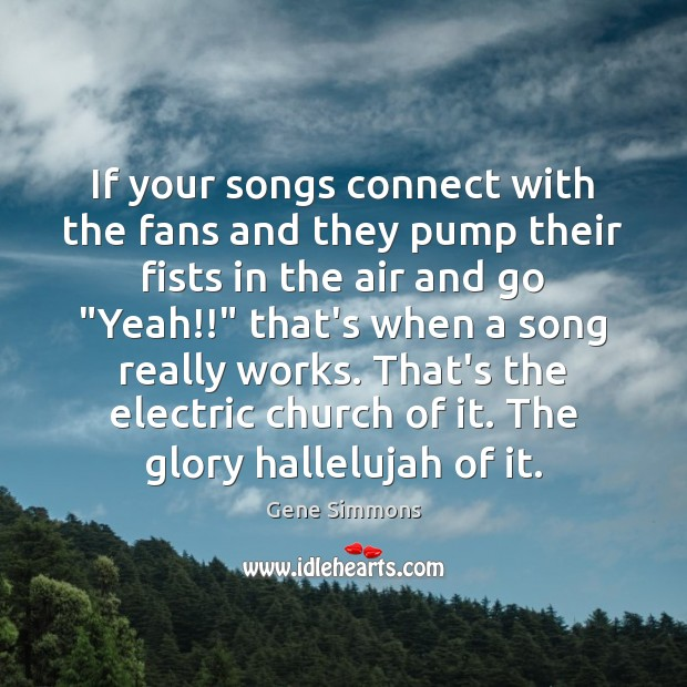 If your songs connect with the fans and they pump their fists Gene Simmons Picture Quote
