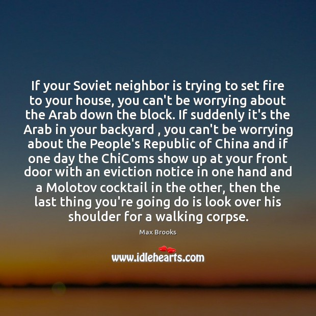 If your Soviet neighbor is trying to set fire to your house, Max Brooks Picture Quote