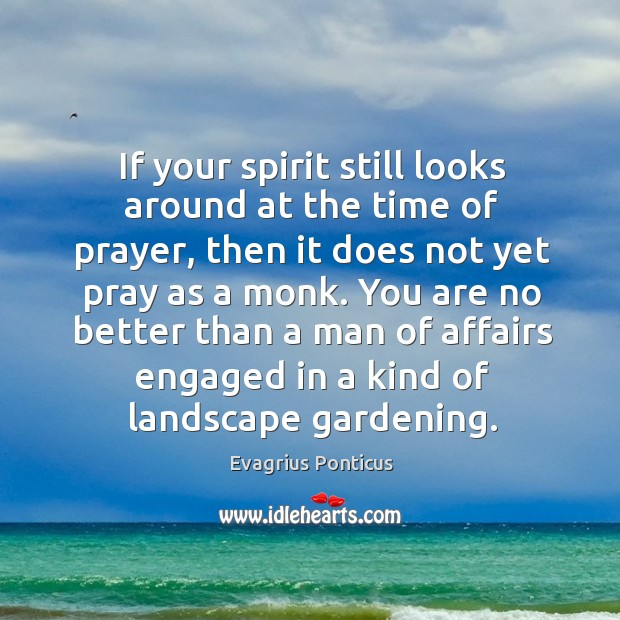 If your spirit still looks around at the time of prayer, then Evagrius Ponticus Picture Quote