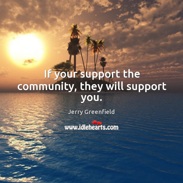 If your support the community, they will support you. Image