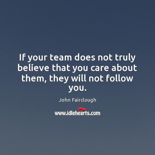 If your team does not truly believe that you care about them, they will not follow you. John Fairclough Picture Quote