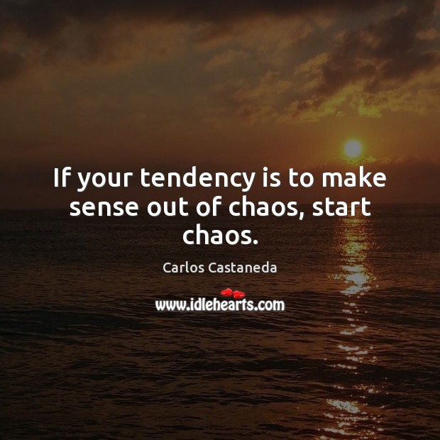 Image, If your tendency is to make sense out of chaos, start chaos.