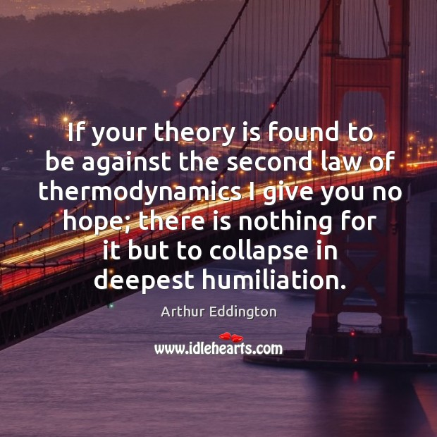 If your theory is found to be against the second law of Arthur Eddington Picture Quote