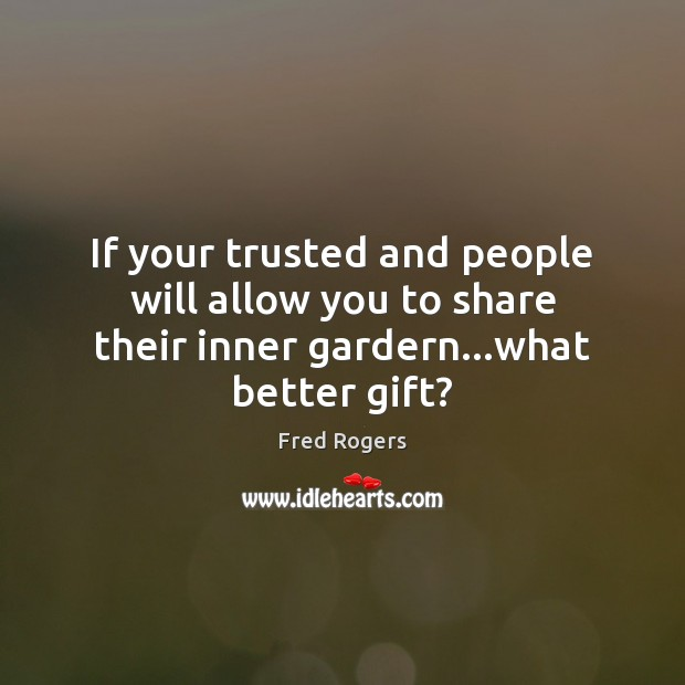 If your trusted and people will allow you to share their inner gardern…what better gift? Fred Rogers Picture Quote