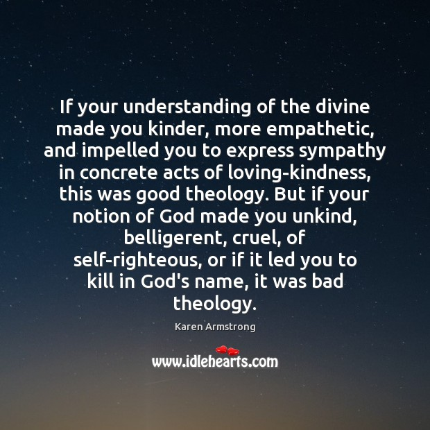 If your understanding of the divine made you kinder, more empathetic, and Karen Armstrong Picture Quote