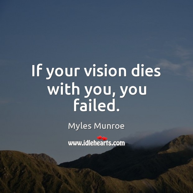 If your vision dies with you, you failed. Myles Munroe Picture Quote