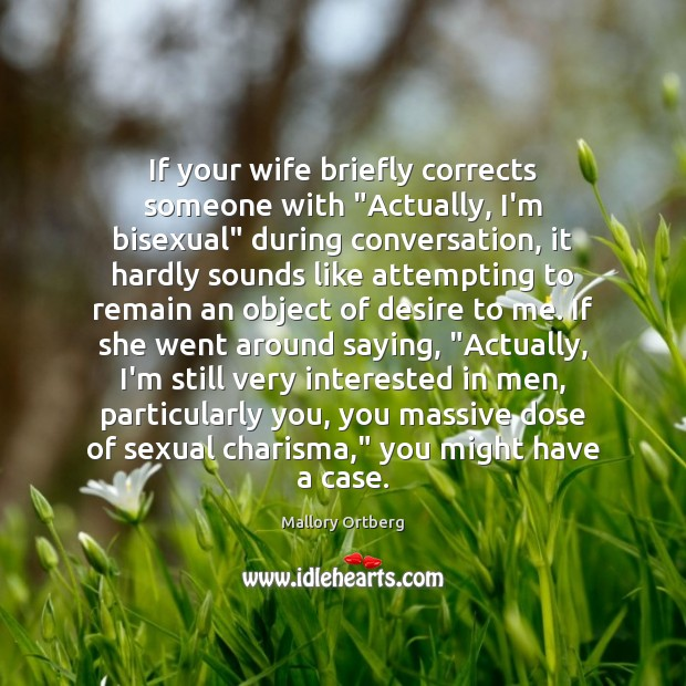 """If your wife briefly corrects someone with """"Actually, I'm bisexual"""" during conversation, Mallory Ortberg Picture Quote"""
