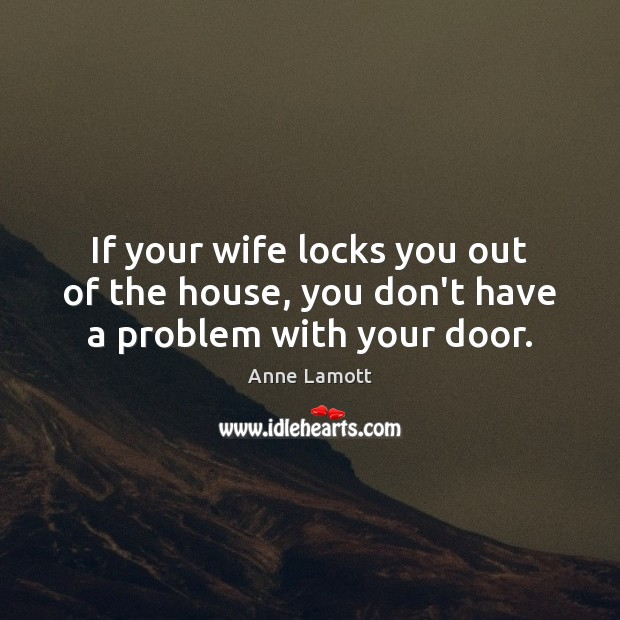 If your wife locks you out of the house, you don't have a problem with your door. Image