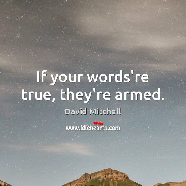 If your words're true, they're armed. David Mitchell Picture Quote