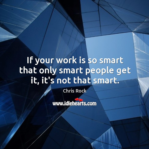 If your work is so smart that only smart people get it, it's not that smart. Image