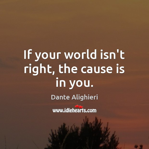 If your world isn't right, the cause is in you. Dante Alighieri Picture Quote