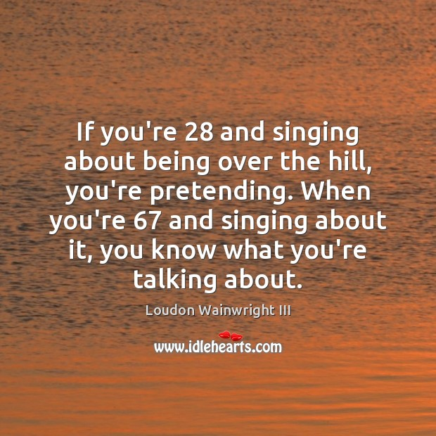 If you're 28 and singing about being over the hill, you're pretending. When Image