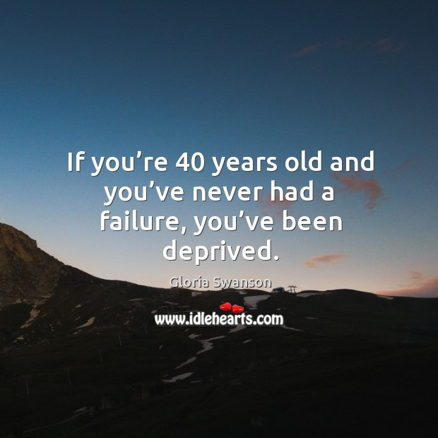 If you're 40 years old and you've never had a failure, you've been deprived. Image
