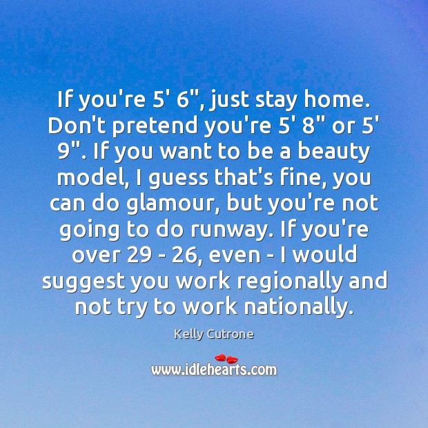 If you're 5′ 6″, just stay home. Don't pretend you're 5′ 8″ or 5′ 9″. Pretend Quotes Image