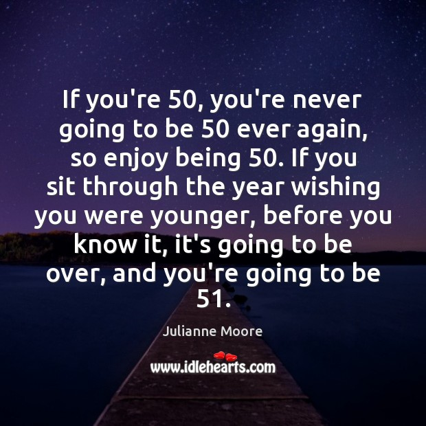 If you're 50, you're never going to be 50 ever again, so enjoy being 50. Image