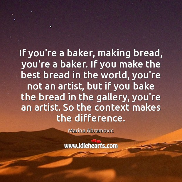 If you're a baker, making bread, you're a baker. If you make Image