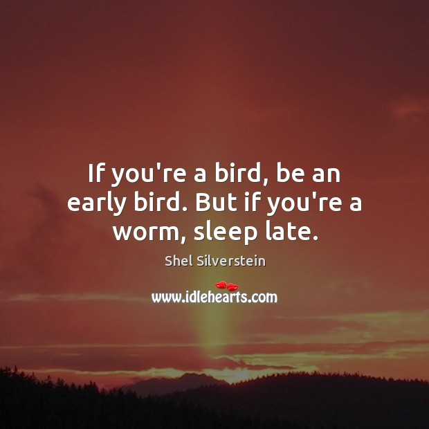 If you're a bird, be an early bird. But if you're a worm, sleep late. Image