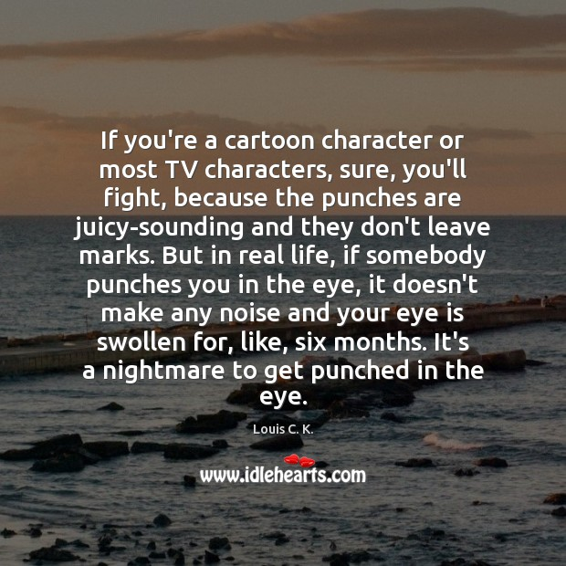 If you're a cartoon character or most TV characters, sure, you'll fight, Real Life Quotes Image