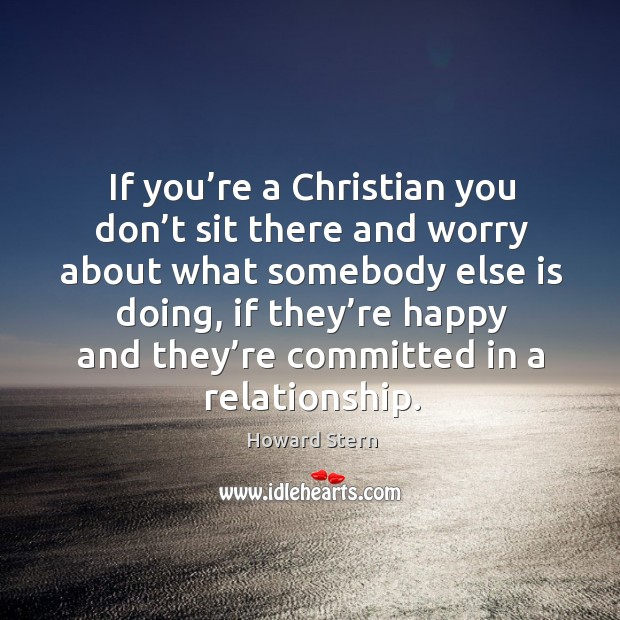 If you're a christian you don't sit there and worry about what somebody else is doing Image