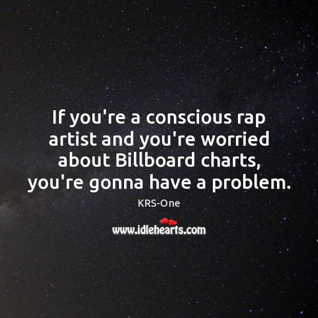 If you're a conscious rap artist and you're worried about Billboard charts, KRS-One Picture Quote