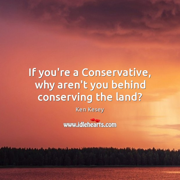 If you're a Conservative, why aren't you behind conserving the land? Ken Kesey Picture Quote