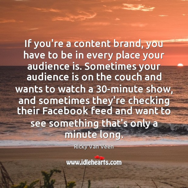 If you're a content brand, you have to be in every place Image