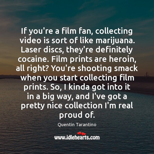 If you're a film fan, collecting video is sort of like marijuana. Quentin Tarantino Picture Quote
