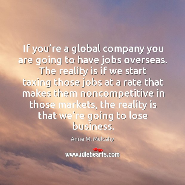 If you're a global company you are going to have jobs overseas. The reality is if we start taxing those Image