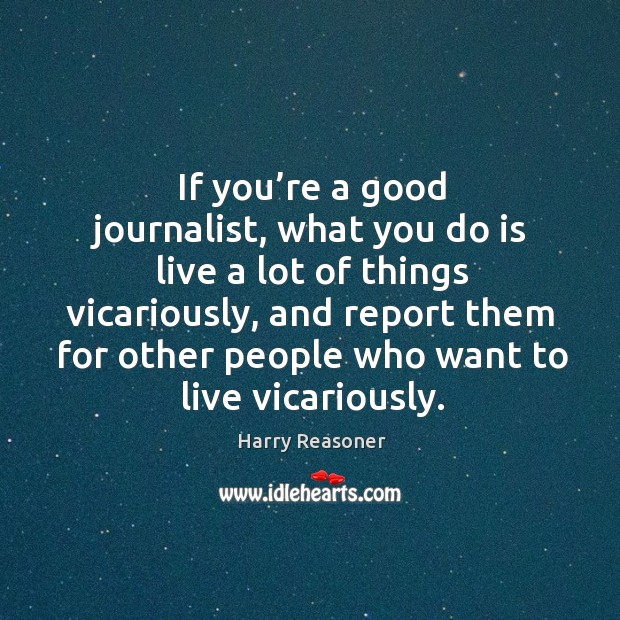 If you're a good journalist, what you do is live a lot of things vicariously, and report them Harry Reasoner Picture Quote