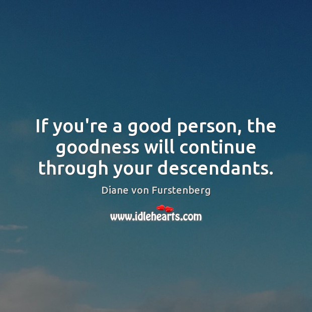 If you're a good person, the goodness will continue through your descendants. Diane von Furstenberg Picture Quote