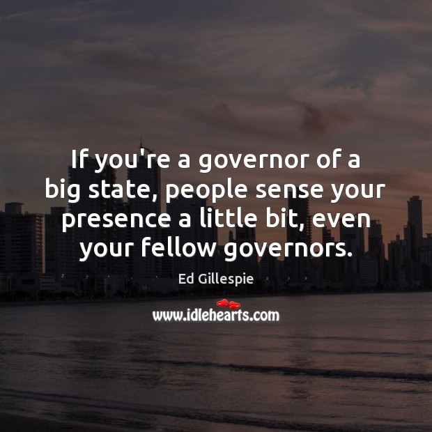 If you're a governor of a big state, people sense your presence Image