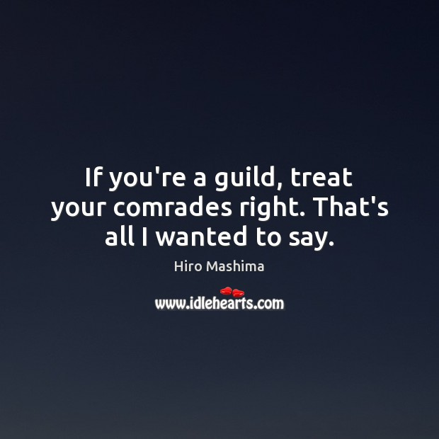 If you're a guild, treat your comrades right. That's all I wanted to say. Image